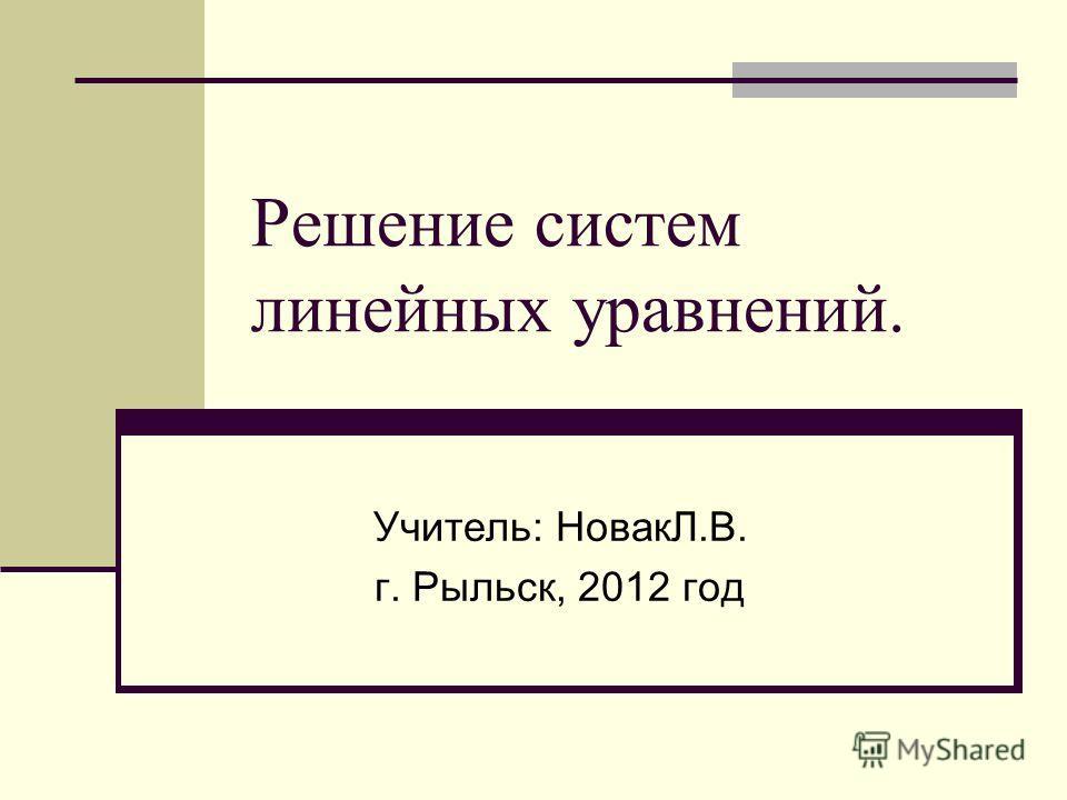 Решение систем линейных уравнений. Учитель: НовакЛ.В. г. Рыльск, 2012 год