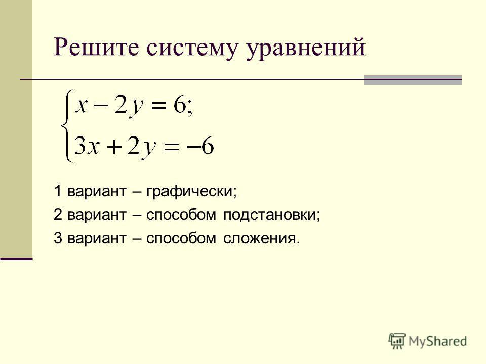Решите систему уравнений 1 вариант – графически; 2 вариант – способом подстановки; 3 вариант – способом сложения.