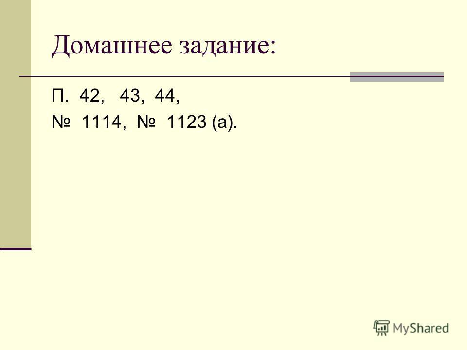 Домашнее задание: П. 42, 43, 44, 1114, 1123 (а).
