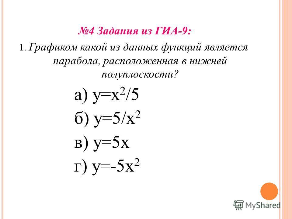 4 Задания из ГИА-9: 1. Графиком какой из данных функций является парабола, расположенная в нижней полуплоскости? а) у=х 2 /5 б) у=5/х 2 в) у=5 х г) у=-5 х 2