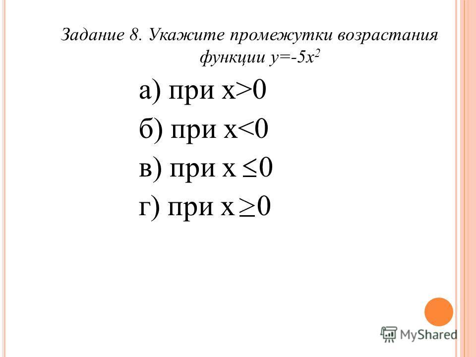 Задание 8. Укажите промежутки возрастания функции у=-5 х 2 а) при х>0 б) при х