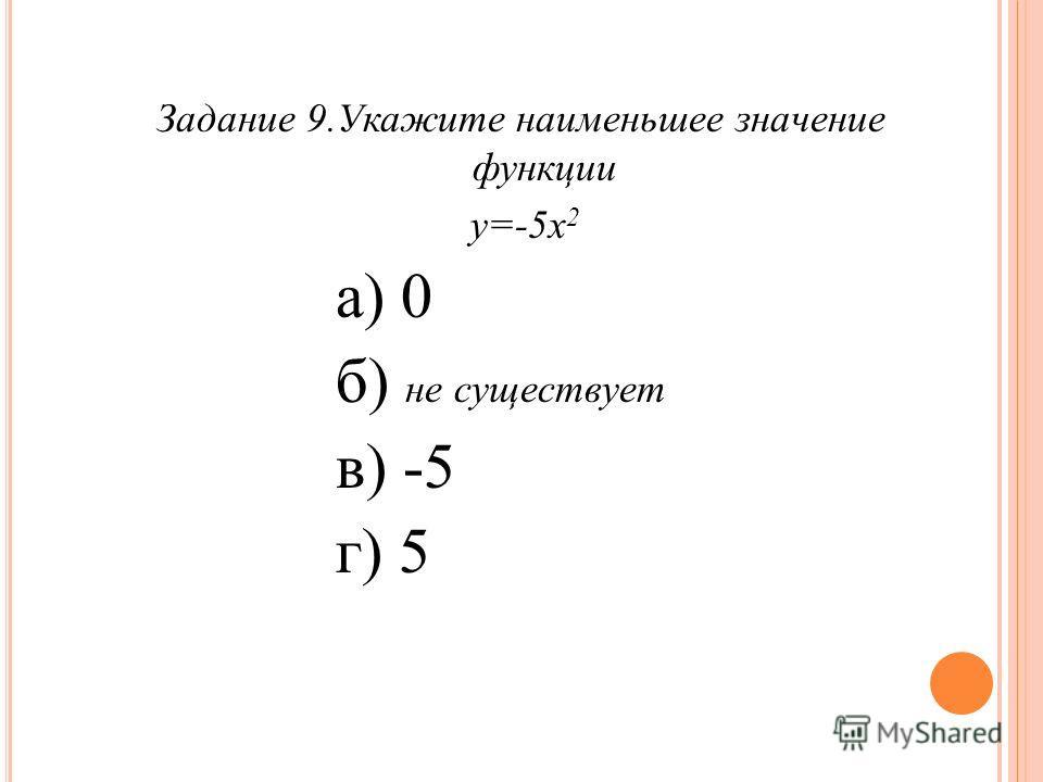 Задание 9. Укажите наименьшее значение функции у=-5 х 2 а) 0 б) не существует в) -5 г) 5