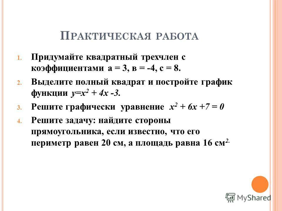 П РАКТИЧЕСКАЯ РАБОТА 1. Придумайте квадратный трехчлен с коэффициентами а = 3, в = -4, с = 8. 2. Выделите полный квадрат и постройте график функции у=х 2 + 4 х -3. 3. Решите графически уравнение х 2 + 6 х +7 = 0 4. Решите задачу: найдите стороны прям