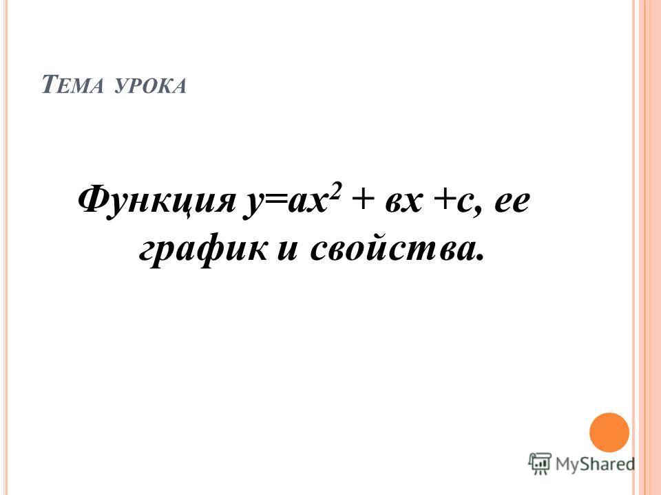 Т ЕМА УРОКА Функция у=ах 2 + вх +с, ее график и свойства.