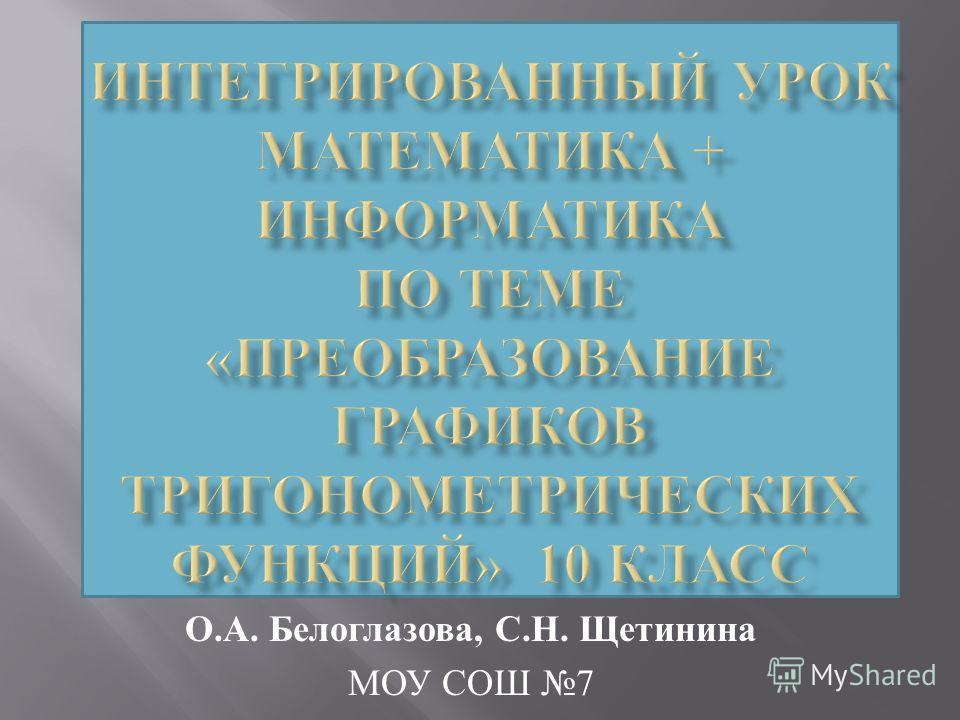 О. А. Белоглазова, С. Н. Щетинина МОУ СОШ 7