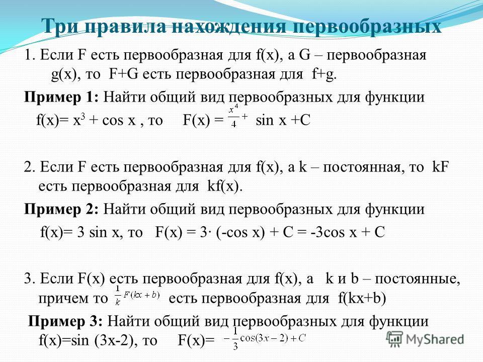 Три правила нахождения первообразных 1. Если F есть первообразная для f(x), а G – первообразная g(x), то F+G есть первообразная для f+g. Пример 1: Найти общий вид первообразных для функции f(x)= х 3 + соs x, то F(х) = sin x +С 2. Если F есть первообр