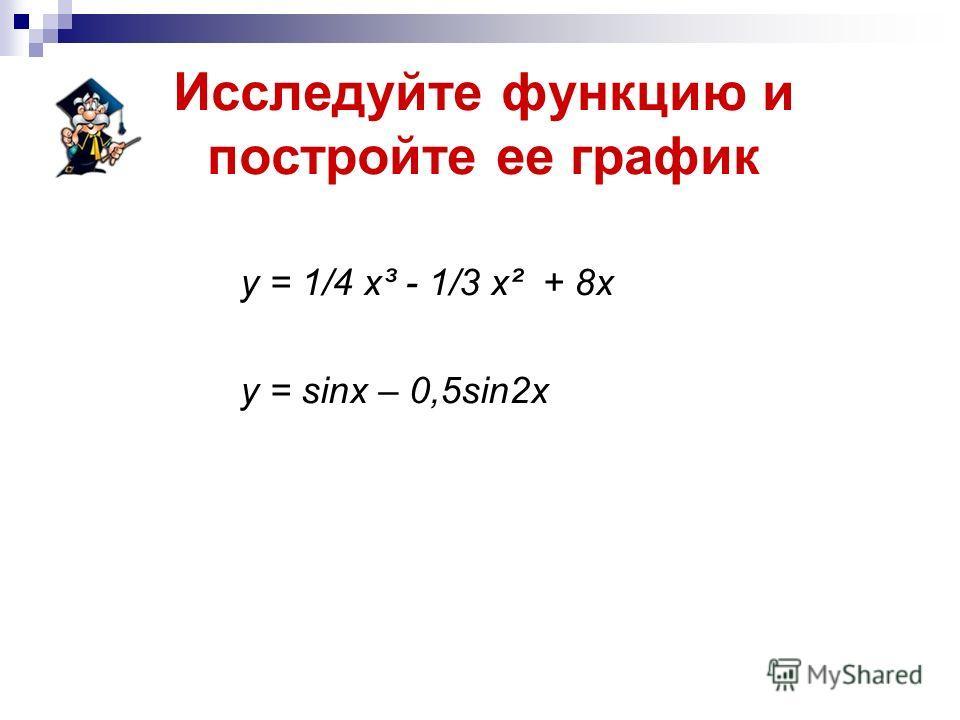 Исследуйте функцию и постройте ее график у = 1/4 х³ - 1/3 х² + 8 х у = sinх – 0,5sin2 х