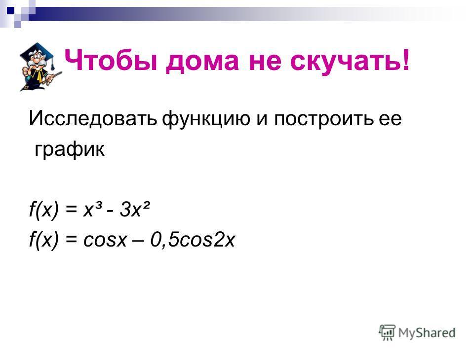 Чтобы дома не скучать! Исследовать функцию и построить ее график f(х) = х³ - 3 х² f(х) = cosх – 0,5cos2 х