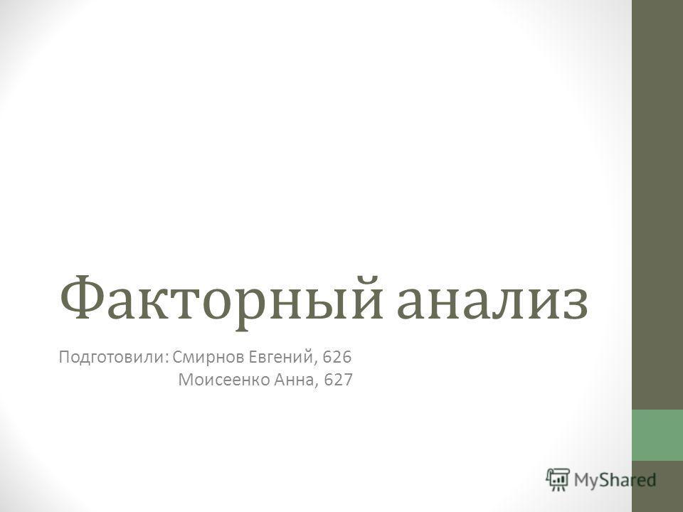 Факторный анализ Подготовили: Смирнов Евгений, 626 Моисеенко Анна, 627