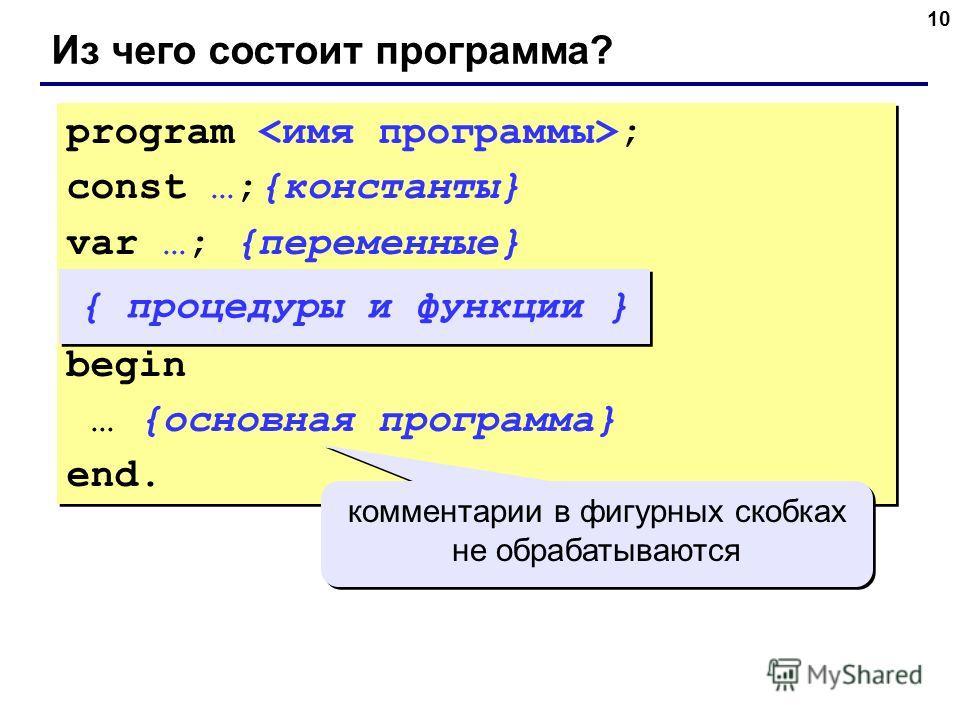 10 Из чего состоит программа? program ; const …;{константы} var …; {переменные} begin … {основная программа} end. program ; const …;{константы} var …; {переменные} begin … {основная программа} end. { процедуры и функции } комментарии в фигурных скобк