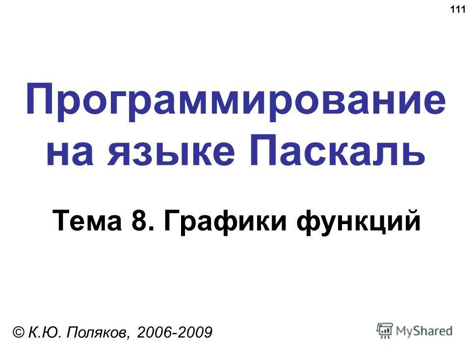 111 Программирование на языке Паскаль Тема 8. Графики функций © К.Ю. Поляков, 2006-2009