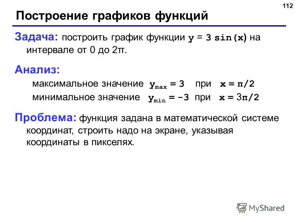 112 Построение графиков функций Задача: построить график функции y = 3 sin(x ) на интервале от 0 до 2π. Анализ: максимальное значение y max = 3 при x = π/2 минимальное значение y min = -3 при x = 3 π/2 Проблема: функция задана в математической систем
