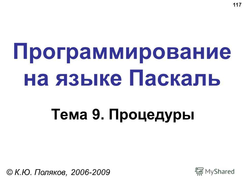 117 Программирование на языке Паскаль Тема 9. Процедуры © К.Ю. Поляков, 2006-2009