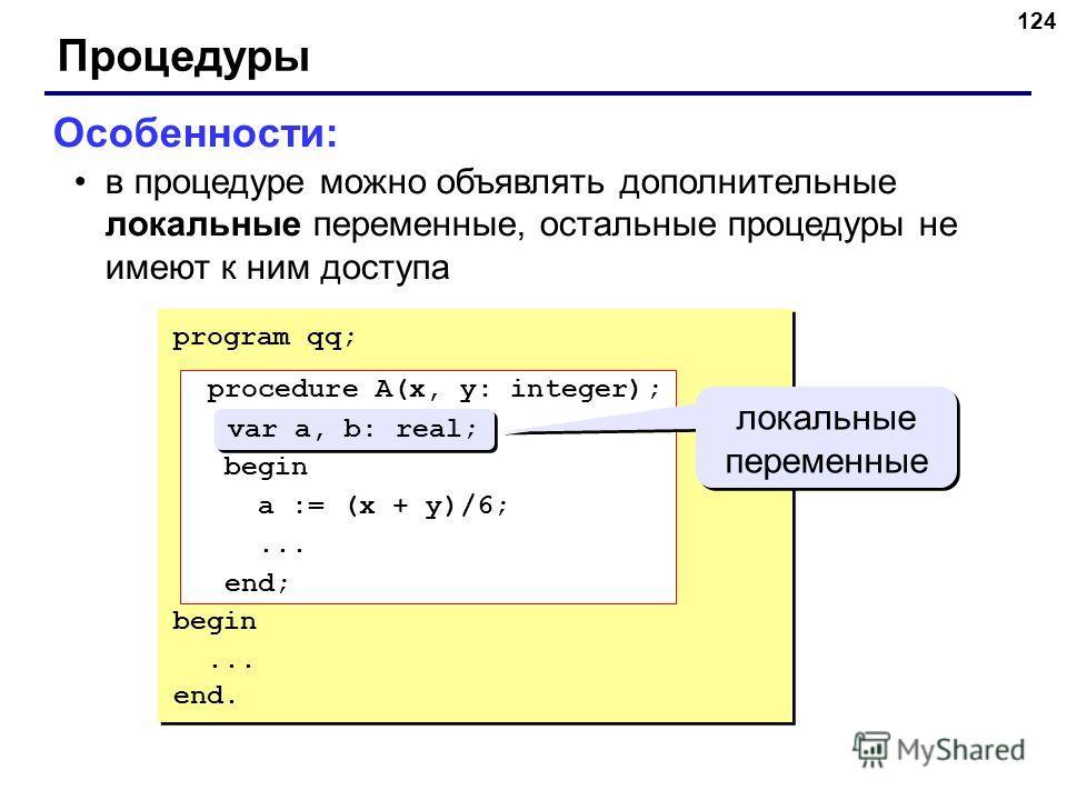 124 Процедуры Особенности: в процедуре можно объявлять дополнительные локальные переменные, остальные процедуры не имеют к ним доступа program qq; procedure A(x, y: integer); var a, b: real; begin a := (x + y)/6;... end; begin... end. procedure A(x,
