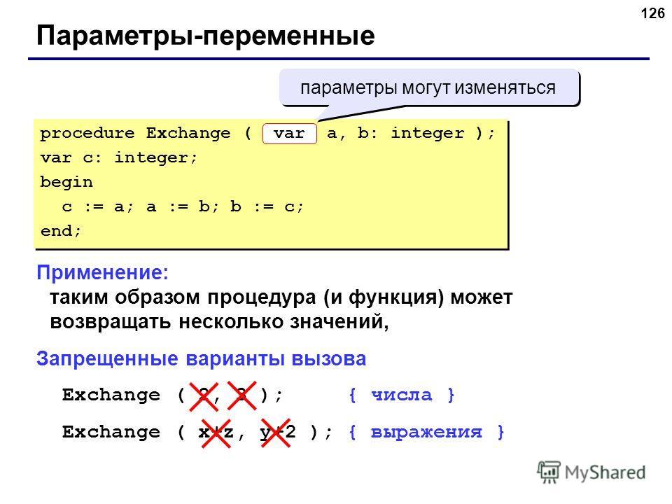 126 Параметры-переменные Применение: таким образом процедура (и функция) может возвращать несколько значений, Запрещенные варианты вызова Exchange ( 2, 3 ); { числа } Exchange ( x+z, y+2 ); { выражения } procedure Exchange ( a, b: integer ); var c: i