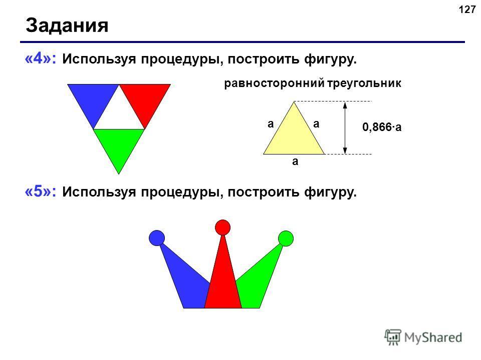 127 Задания «4»: Используя процедуры, построить фигуру. «5»: Используя процедуры, построить фигуру. a aa 0,866a равносторонний треугольник