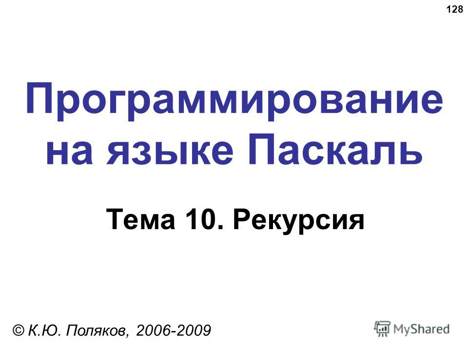 128 Программирование на языке Паскаль Тема 10. Рекурсия © К.Ю. Поляков, 2006-2009