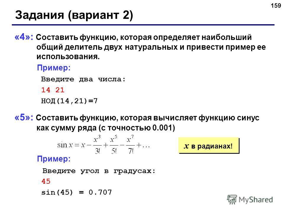 159 Задания (вариант 2) «4»: Составить функцию, которая определяет наибольший общий делитель двух натуральных и привести пример ее использования. Пример: Введите два числа: 14 21 НОД(14,21)=7 «5»: Составить функцию, которая вычисляет функцию синус ка