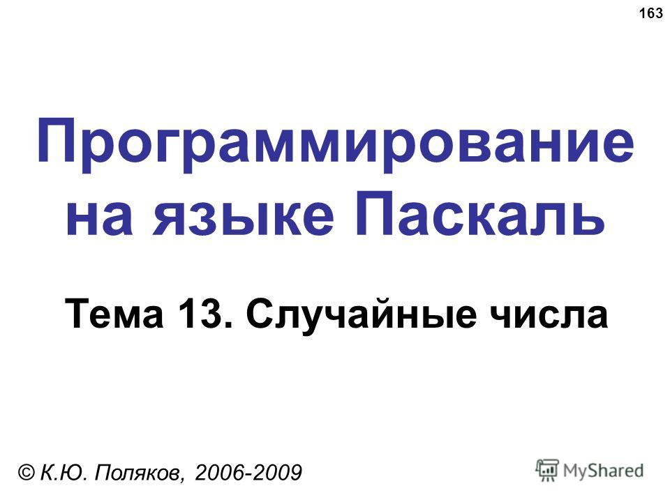 163 Программирование на языке Паскаль Тема 13. Случайные числа © К.Ю. Поляков, 2006-2009