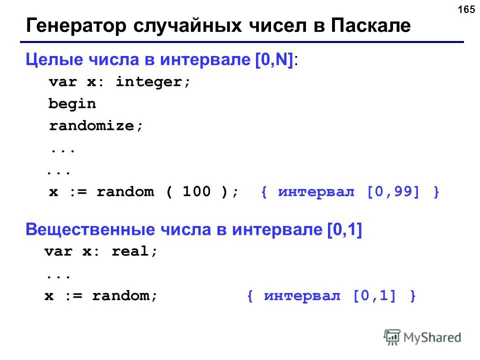 165 Генератор случайных чисел в Паскале Целые числа в интервале [0,N]: var x: integer; begin randomize;... x := random ( 100 ); { интервал [0,99] } Вещественные числа в интервале [0,1] var x: real;... x := random; { интервал [0,1] }