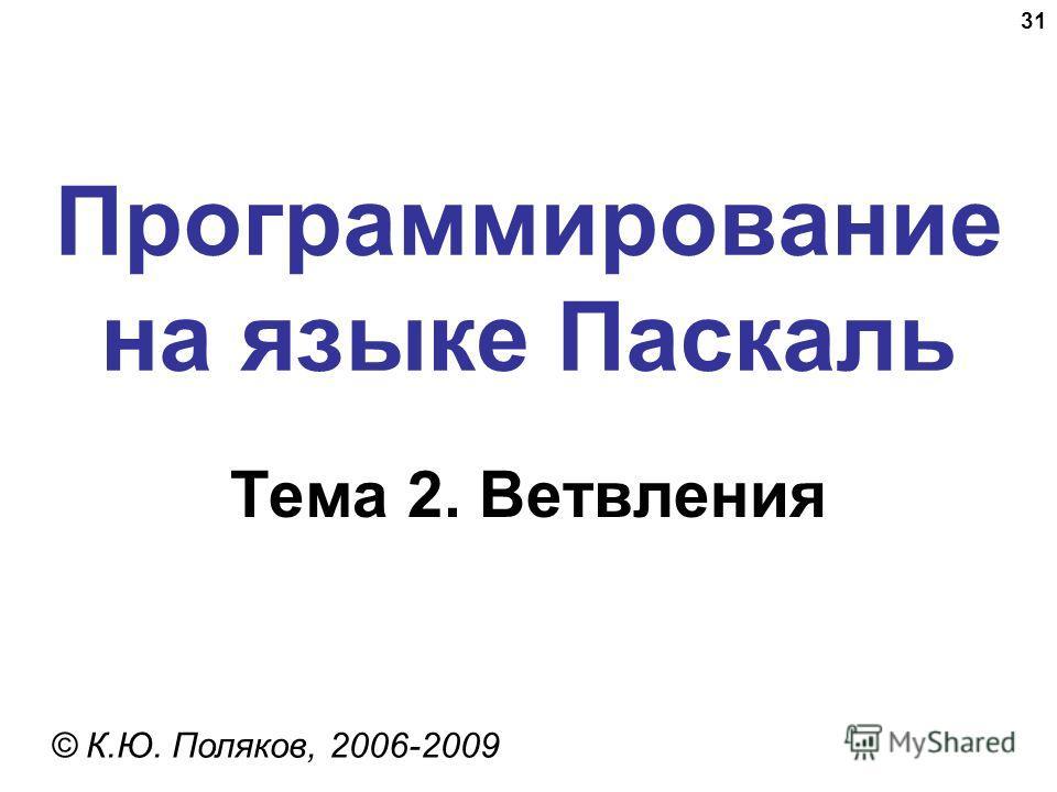 31 Программирование на языке Паскаль Тема 2. Ветвления © К.Ю. Поляков, 2006-2009
