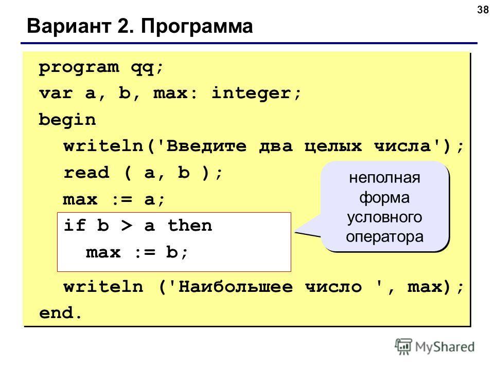 38 Вариант 2. Программа program qq; var a, b, max: integer; begin writeln('Введите два целых числа'); read ( a, b ); max := a; if b > a then max := b; writeln ('Наибольшее число ', max); end. неполная форма условного оператора