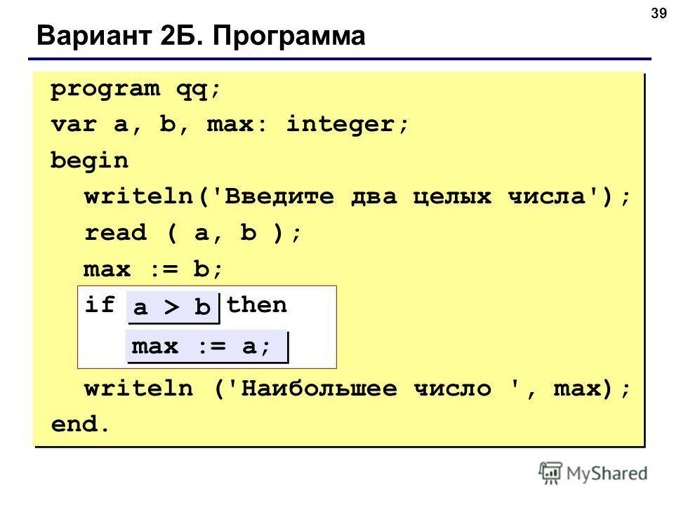 39 Вариант 2Б. Программа program qq; var a, b, max: integer; begin writeln('Введите два целых числа'); read ( a, b ); max := b; if ??? then ??? writeln ('Наибольшее число ', max); end. max := a; a > b