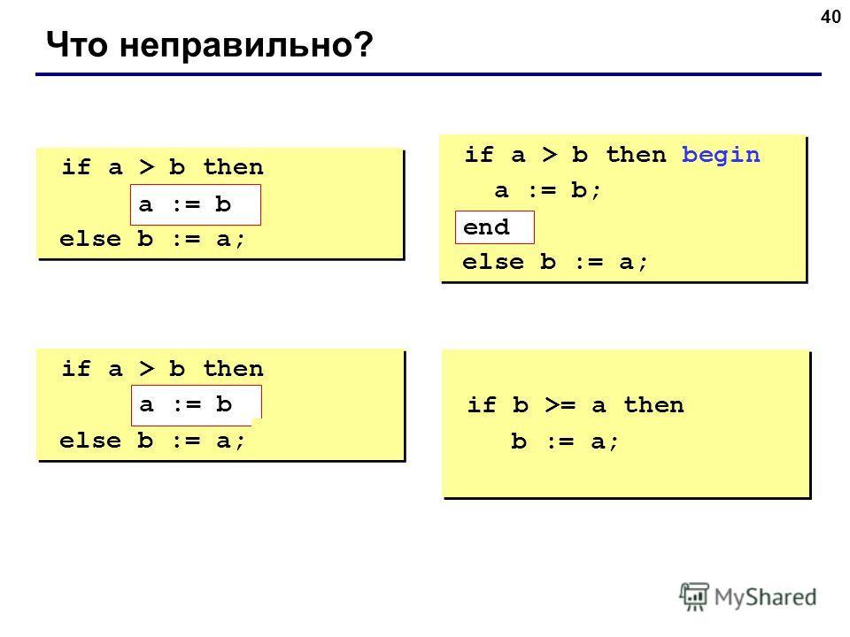 40 Что неправильно? if a > b then begin a := b; else b := a; if a > b then begin a := b; else b := a; if a > b then begin a := b; end; else b := a; if a > b then begin a := b; end; else b := a; if a > b then else begin b := a; end; if a > b then else