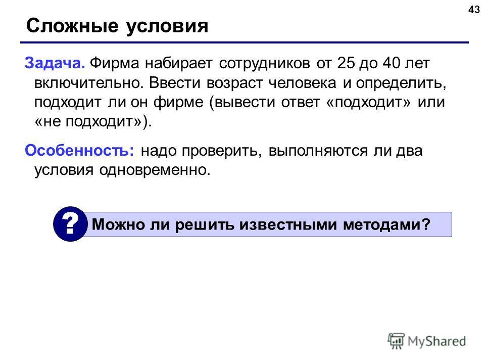 43 Сложные условия Задача. Фирма набирает сотрудников от 25 до 40 лет включительно. Ввести возраст человека и определить, подходит ли он фирме (вывести ответ «подходит» или «не подходит»). Особенность: надо проверить, выполняются ли два условия однов