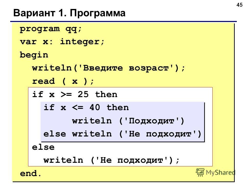 45 Вариант 1. Программа program qq; var x: integer; begin writeln('Введите возраст'); read ( x ); if x >= 25 then if x