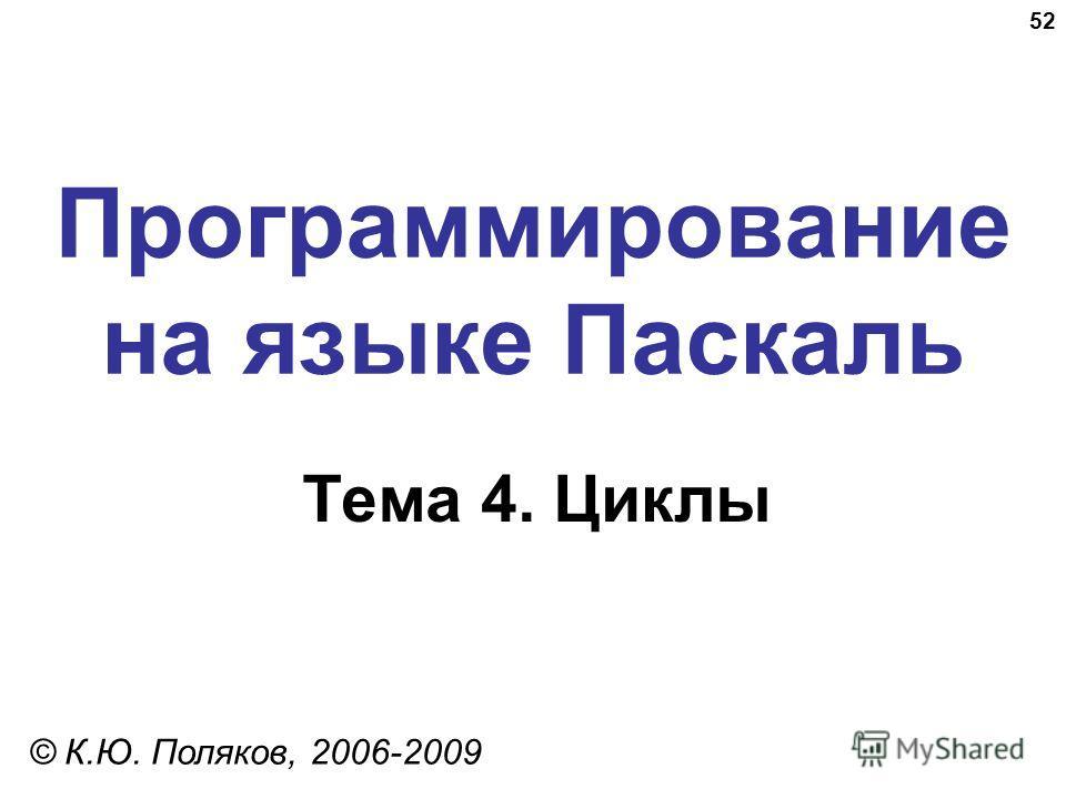 52 Программирование на языке Паскаль Тема 4. Циклы © К.Ю. Поляков, 2006-2009