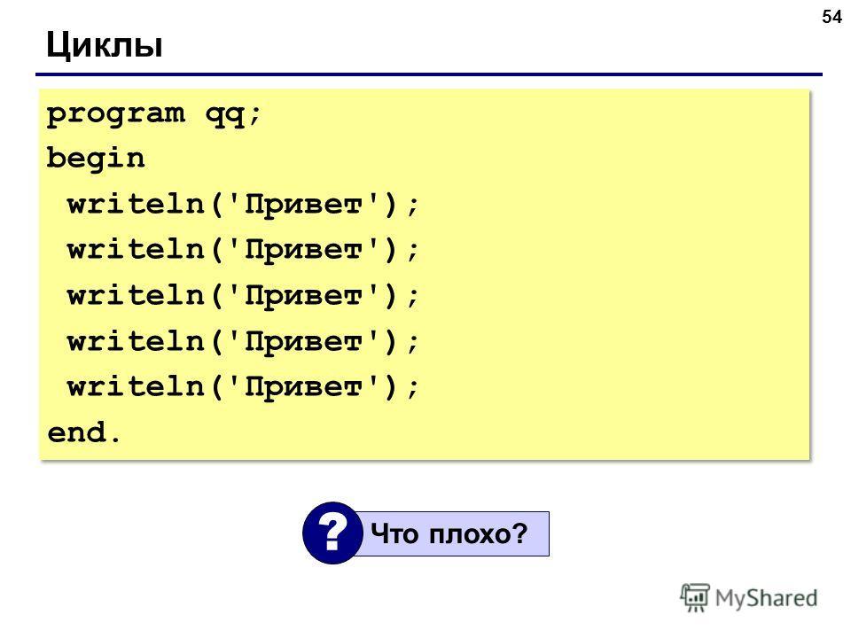54 Циклы program qq; begin writeln('Привет'); end. program qq; begin writeln('Привет'); end. Что плохо? ?