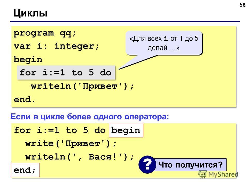 56 Циклы program qq; var i: integer; begin for i:=1 to 5 do writeln('Привет'); end. program qq; var i: integer; begin for i:=1 to 5 do writeln('Привет'); end. «Для всех i от 1 до 5 делай …» «Для всех i от 1 до 5 делай …» for i:=1 to 5 do Если в цикле