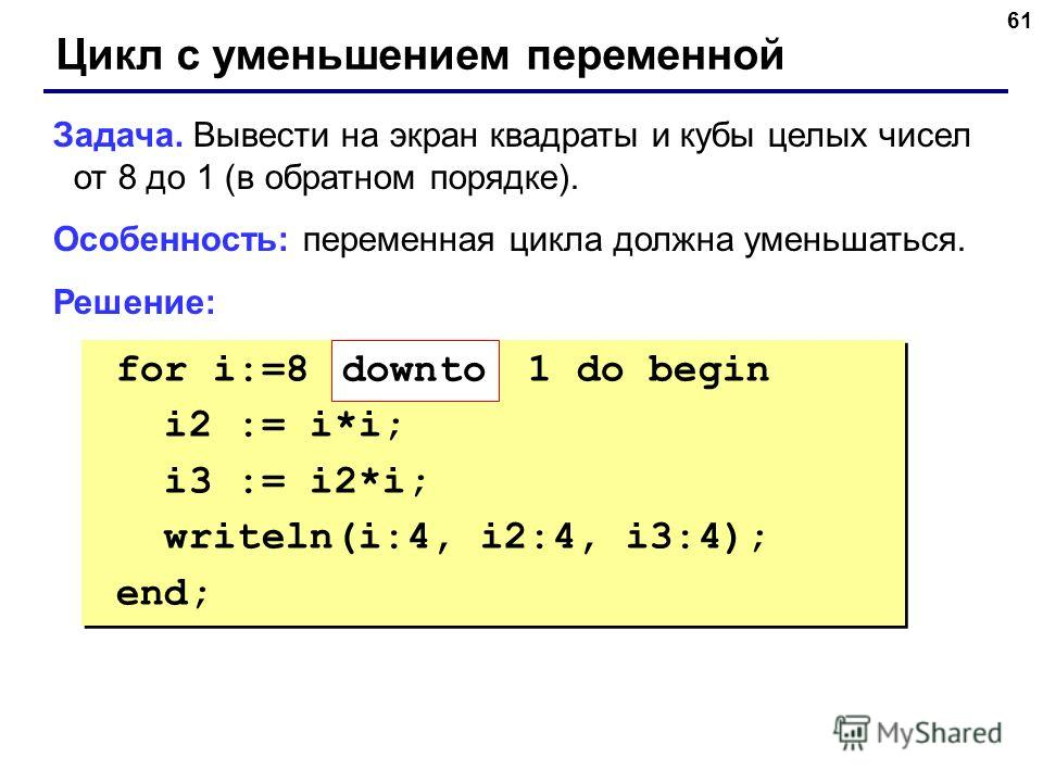 61 Цикл с уменьшением переменной Задача. Вывести на экран квадраты и кубы целых чисел от 8 до 1 (в обратном порядке). Особенность: переменная цикла должна уменьшаться. Решение: for i:=8 1 do begin i2 := i*i; i3 := i2*i; writeln(i:4, i2:4, i3:4); end;