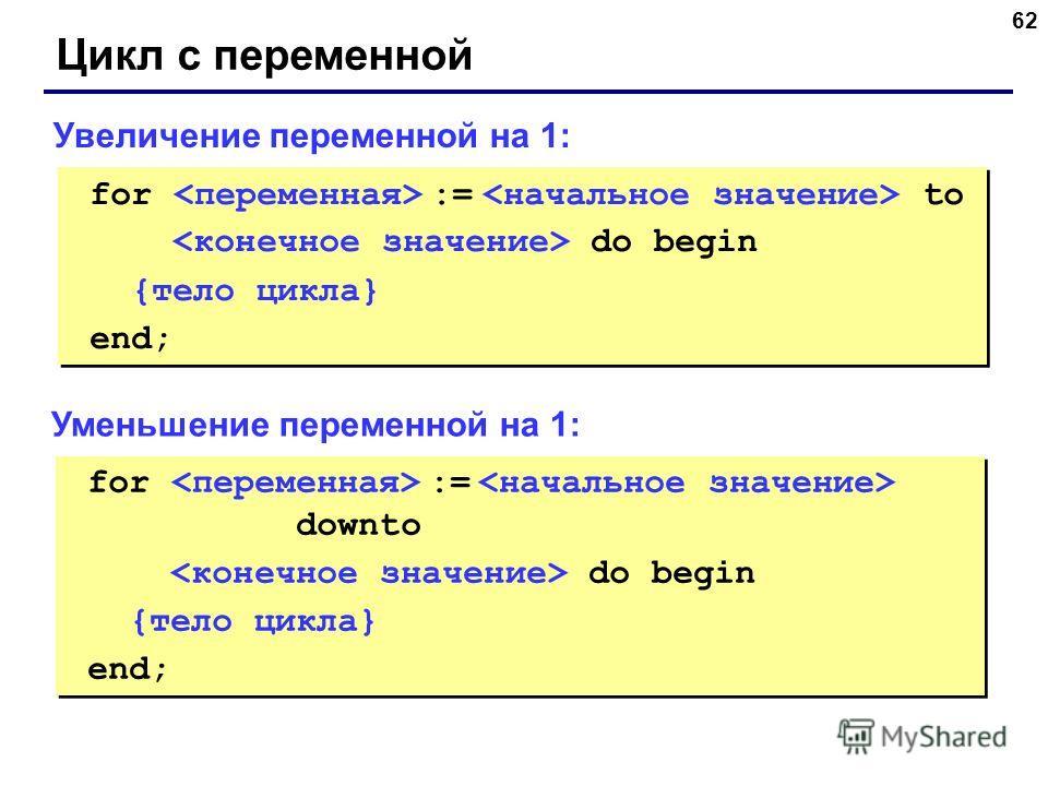 62 Цикл с переменной for := to do begin {тело цикла} end; for := to do begin {тело цикла} end; Увеличение переменной на 1: for := downto do begin {тело цикла} end; for := downto do begin {тело цикла} end; Уменьшение переменной на 1: