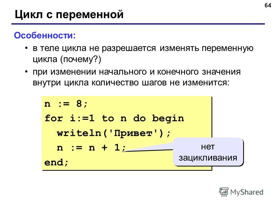 64 Цикл с переменной Особенности: в теле цикла не разрешается изменять переменную цикла (почему?) при изменении начального и конечного значения внутри цикла количество шагов не изменится: n := 8; for i:=1 to n do begin writeln('Привет'); n := n + 1;