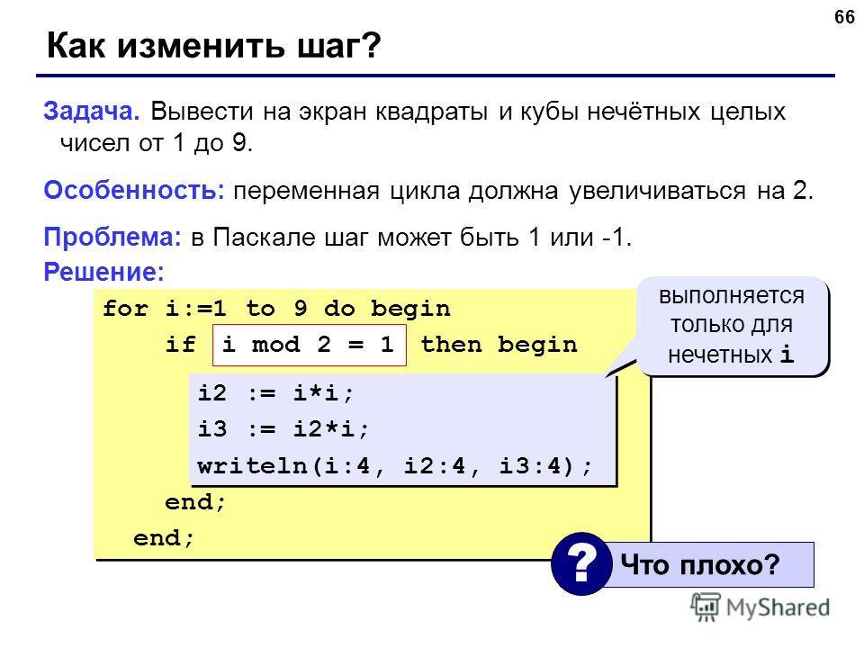 66 for i:=1 to 9 do begin if ??? then begin i2 := i*i; i3 := i2*i; writeln(i:4, i2:4, i3:4); end; for i:=1 to 9 do begin if ??? then begin i2 := i*i; i3 := i2*i; writeln(i:4, i2:4, i3:4); end; Как изменить шаг? Задача. Вывести на экран квадраты и куб