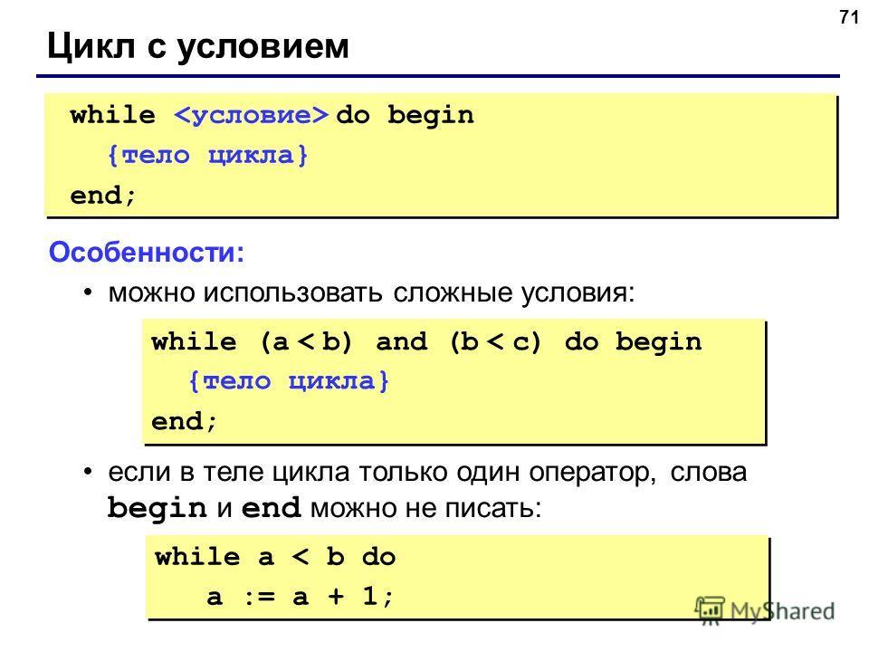 71 Цикл с условием while do begin {тело цикла} end; while do begin {тело цикла} end; Особенности: можно использовать сложные условия: если в теле цикла только один оператор, слова begin и end можно не писать: while (a < b) and (b < c) do begin {тело