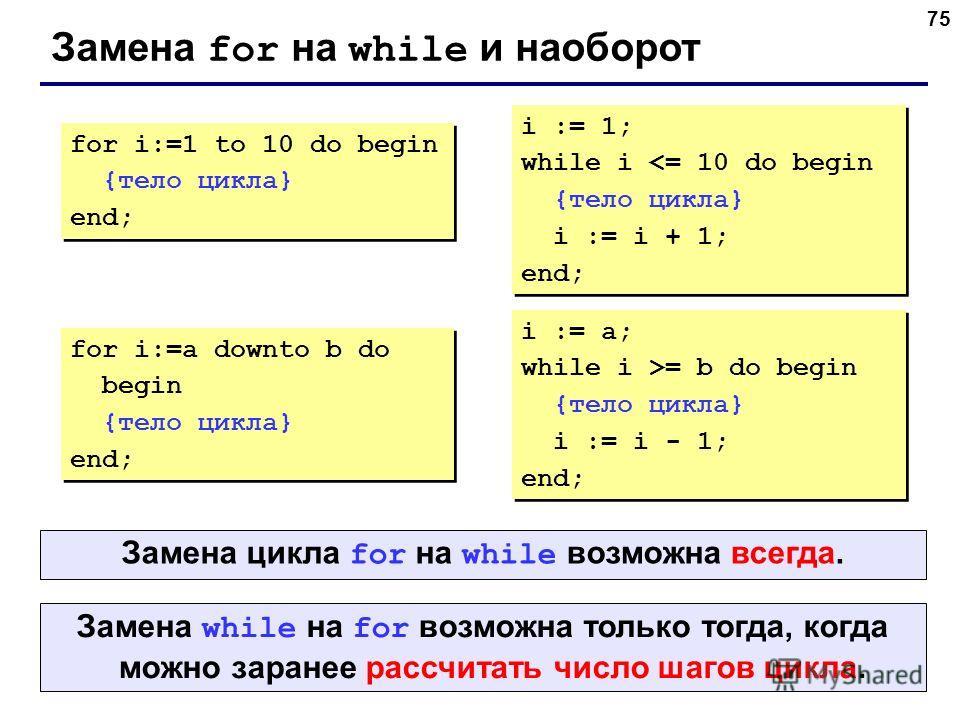 75 Замена for на while и наоборот for i:=1 to 10 do begin {тело цикла} end; for i:=1 to 10 do begin {тело цикла} end; i := 1; while i = b do begin {тело цикла} i := i - 1; end; Замена while на for возможна только тогда, когда можно заранее рассчитать