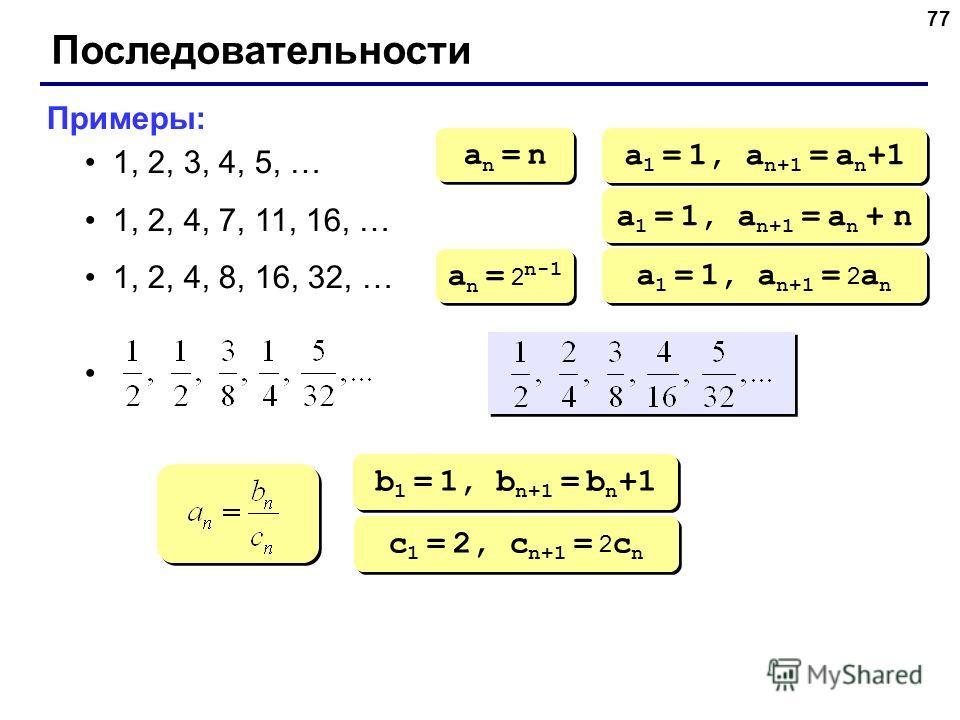 77 Последовательности Примеры: 1, 2, 3, 4, 5, … 1, 2, 4, 7, 11, 16, … 1, 2, 4, 8, 16, 32, … an = nan = n an = nan = n a 1 = 1, a n+1 = a n +1 a 1 = 1, a n+1 = a n + n a n = 2 n-1 a 1 = 1, a n+1 = 2 a n b 1 = 1, b n+1 = b n +1 c 1 = 2, c n+1 = 2 c n