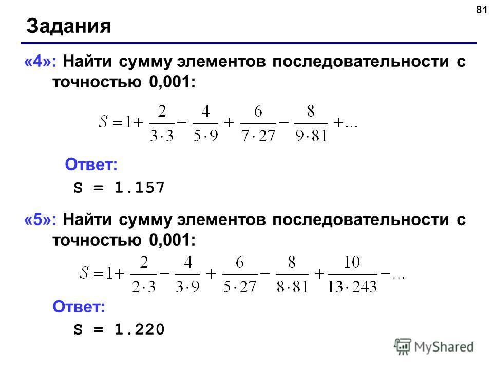 81 Задания «4»: Найти сумму элементов последовательности с точностью 0,001: Ответ: S = 1.157 «5»: Найти сумму элементов последовательности с точностью 0,001: Ответ: S = 1.220