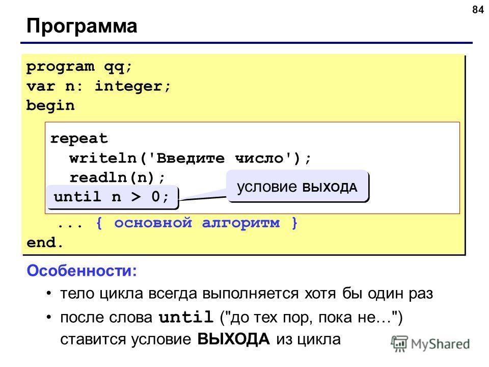 84 Программа program qq; var n: integer; begin repeat writeln('Введите положительное число'); read(n); until n > 0;... { основной алгоритм } end. program qq; var n: integer; begin repeat writeln('Введите положительное число'); read(n); until n > 0;..