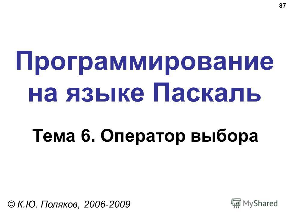 87 Программирование на языке Паскаль Тема 6. Оператор выбора © К.Ю. Поляков, 2006-2009