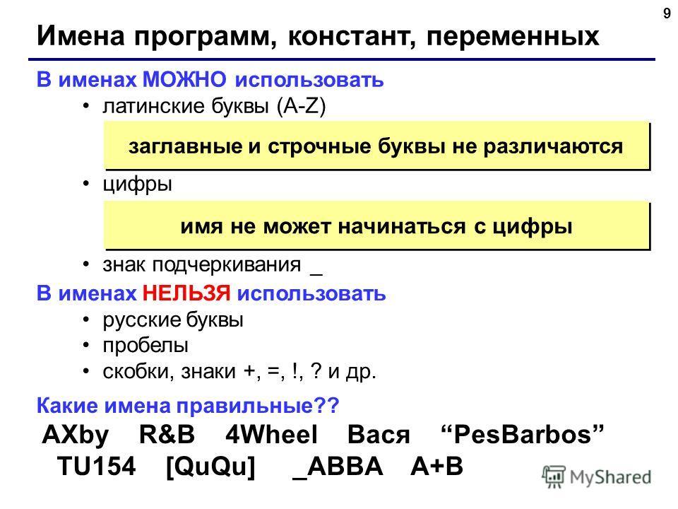 9 Имена программ, констант, переменных В именах МОЖНО использовать латинские буквы (A-Z) цифры знак подчеркивания _ заглавные и строчные буквы не различаются В именах НЕЛЬЗЯ использовать русские буквы пробелы скобки, знаки +, =, !, ? и др. имя не мож