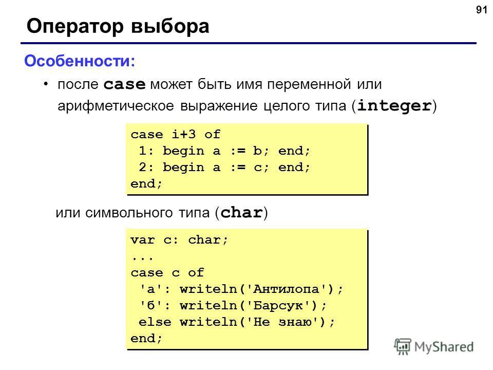 91 Оператор выбора Особенности: после case может быть имя переменной или арифметическое выражение целого типа ( integer ) или символьного типа ( char ) case i+3 of 1: begin a := b; end; 2: begin a := c; end; end; case i+3 of 1: begin a := b; end; 2: