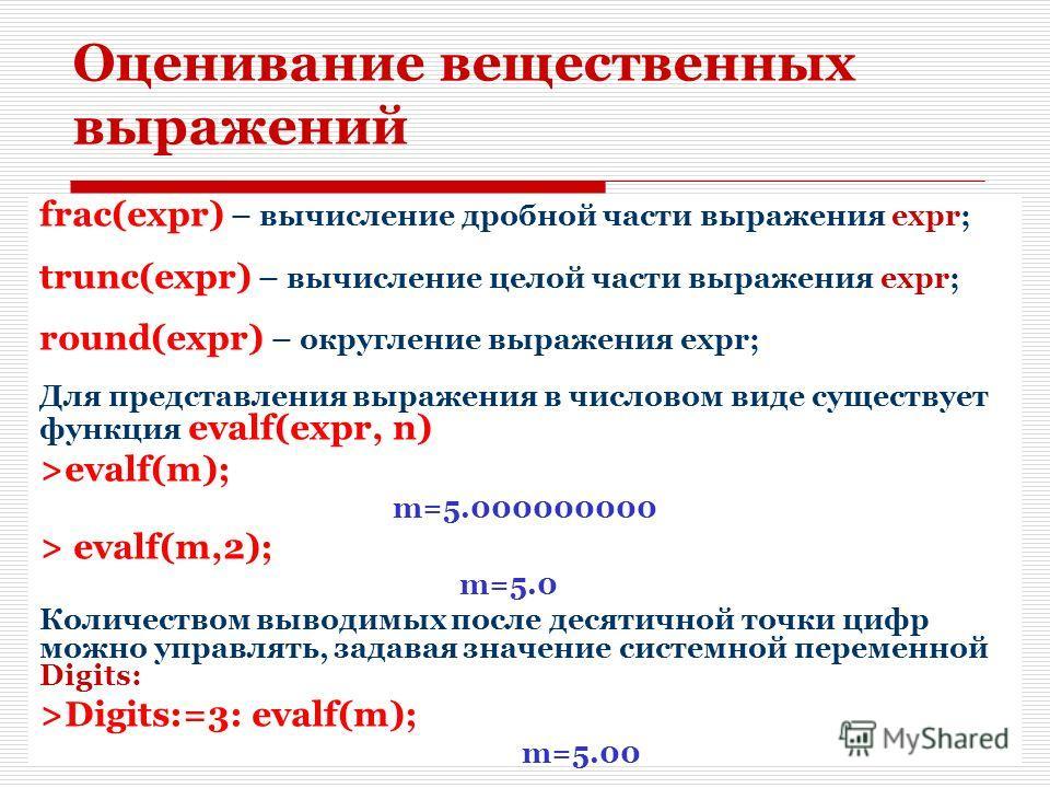10 Оценивание вещественных выражений frac(expr) – вычисление дробной части выражения expr; trunc(expr) – вычисление целой части выражения expr; round(expr) – округление выражения expr; Для представления выражения в числовом виде существует функция ev