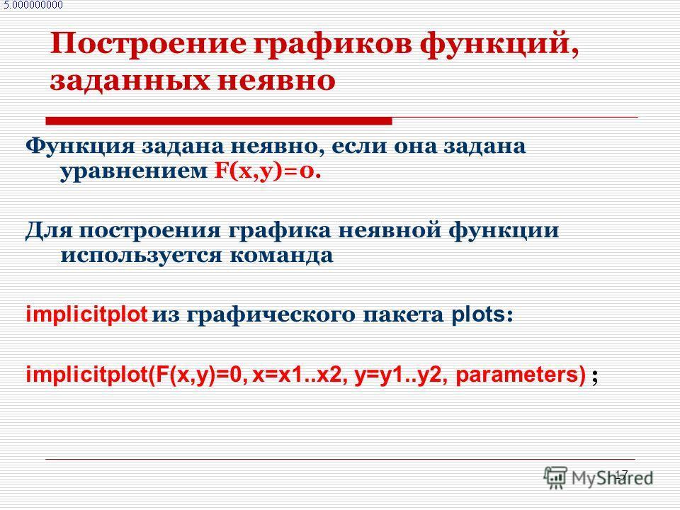 17 Построение графиков функций, заданных неявно Функция задана неявно, если она задана уравнением F(x,y)=0. Для построения графика неявной функции используется команда implicitplot из графического пакета plots : implicitplot(F(x,y)=0, x=x1..x2, y=y1.