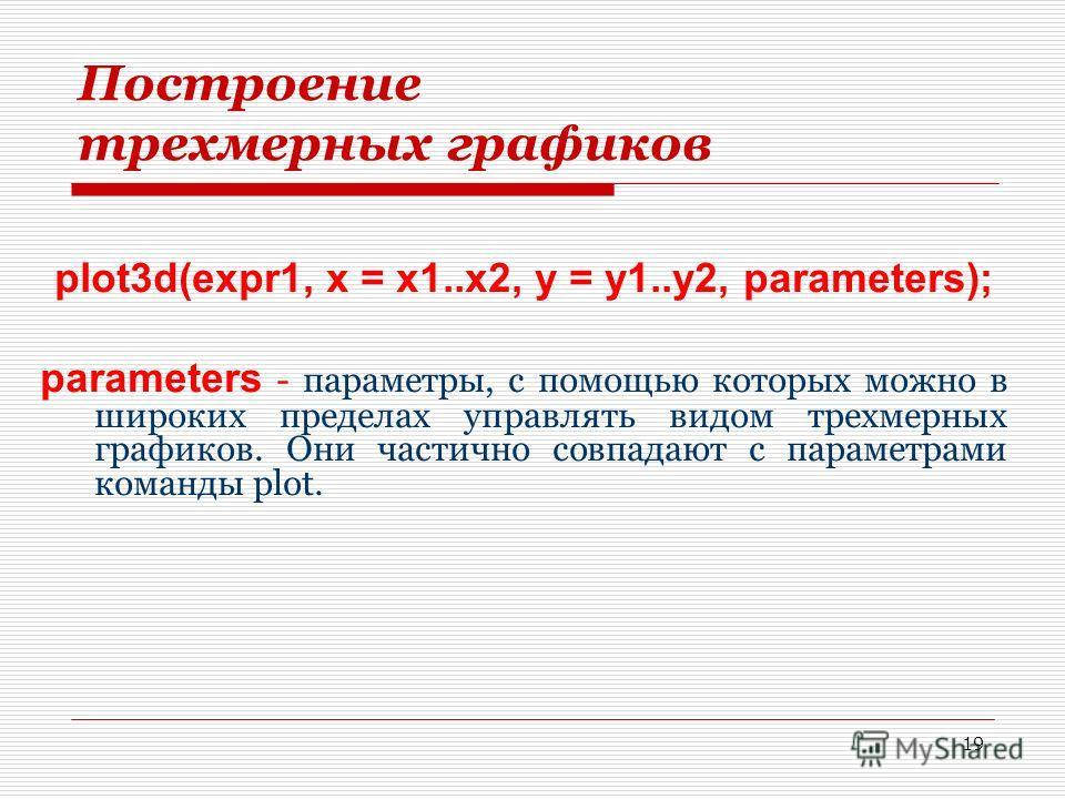 19 Построение трехмерных графиков plot3d(expr1, x = x1..x2, y = y1..y2, parameters); parameters - параметры, с помощью которых можно в широких пределах управлять видом трехмерных графиков. Они частично совпадают с параметрами команды plot.
