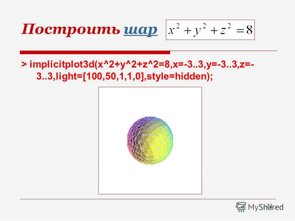 22 Построить шаршар > implicitplot3d(x^2+y^2+z^2=8,x=-3..3,y=-3..3,z=- 3..3,light=[100,50,1,1,0],style=hidden);