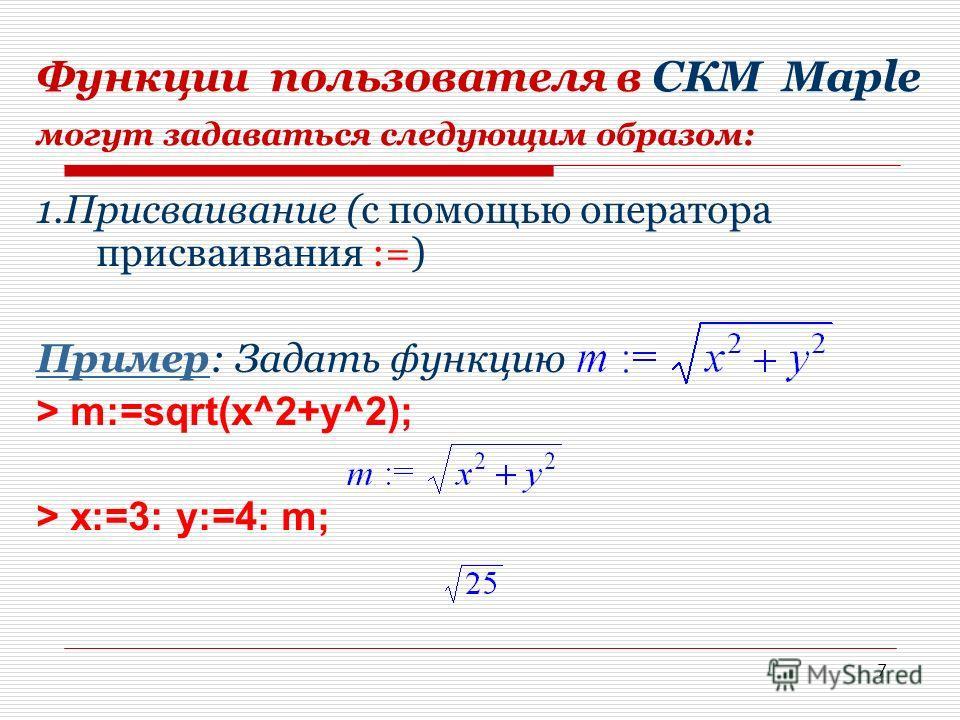 7 Функции пользователя в СКМ Мaple могут задаваться следующим образом: 1. Присваивание (с помощью оператора присваивания :=) Пример Пример: Задать функцию > m:=sqrt(x^2+y^2); > x:=3: y:=4: m;